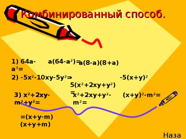 Комбинированный способ. 1) 64а-а 3 = а(64-а 2 )= а(8-а)(8+а) -5(х 2 +2ху+у 2 )= -5(х+у) 2 2) -5х 2 -10ху-5у 2 = 3) х 2 +2ху- m 2 +y 2 = 3) х 2 +2ху- m 2 +y 2 = 3) х 2 +2ху- m 2 +y 2 = х 2 +2ху +y 2 - m 2 = (x+y) 2 -m 2 = =(x+y-m)(x+y+m) Назад