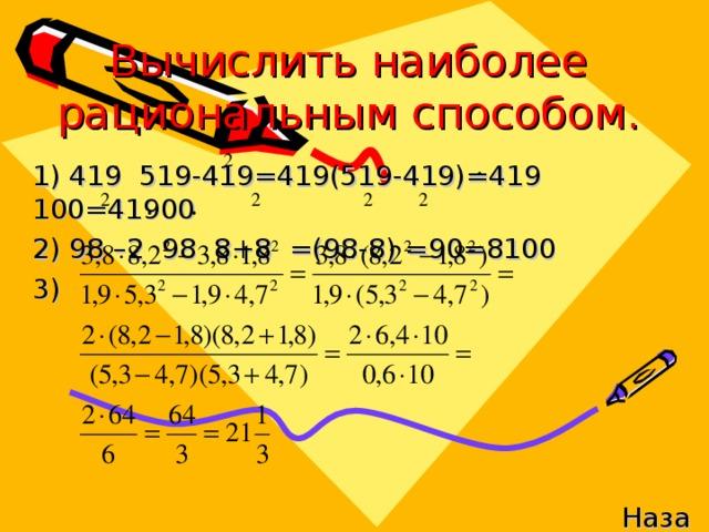 Вычислить наиболее рациональным способом. 1)  419  519-419 =419 (519-419)=419 100=41900 2)  98 –2 98 8+8 =(98-8) =90=8100 3) Назад