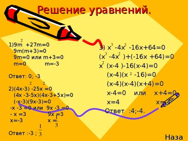 Решение уравнений. 1)9m +27m=0  9m(m+3)=0  9 m=0 или m+3=0   m=0  m=-3 Ответ: 0; -3 2)(4x-3) -25x =0  (4x -3-5x)(4x-3+5x)=0   (-x-3)(9x-3)=0  -x -3 =0 или  9x -3 =0  - x =3 9x =3  x =-3 x = Ответ :-3 ; 3) x -4x -16x+64=0 (x -4x ) + ( - 16x + 64)=0 x (x-4 )-16(x-4)=0   (x-4)(x 2 -16)=0   (x-4)(x-4)(x+4)=0   x-4=0 или x+4=0   x=4 x=-4  Ответ :4;-4 . Назад