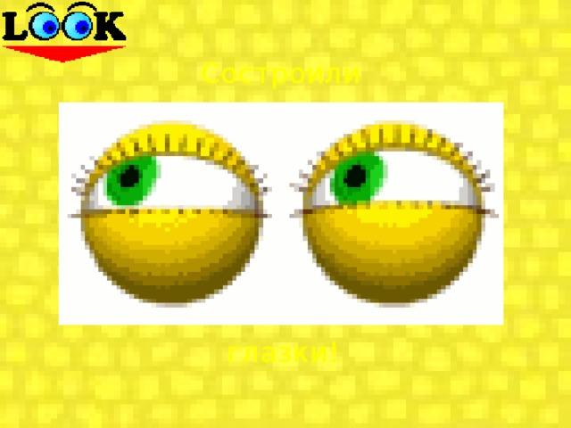 Состроили глазки!