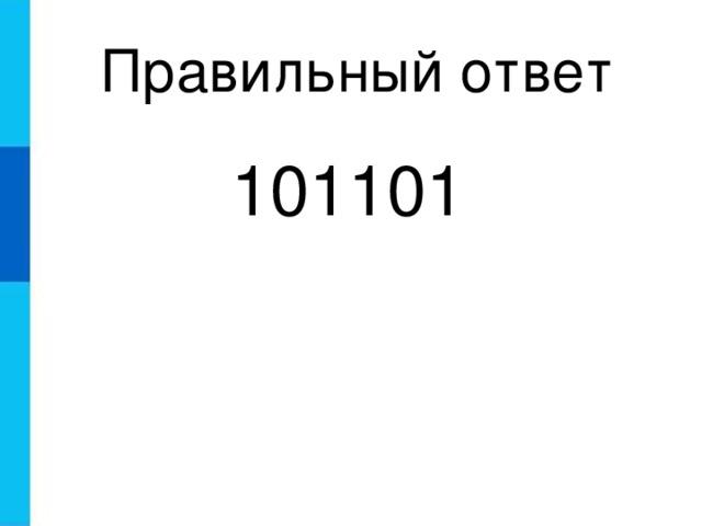 Правильный ответ 101101