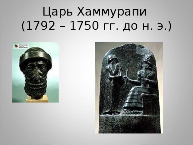Царь Хаммурапи  (1792 – 1750 гг. до н. э.)