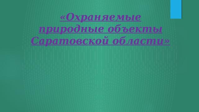 «Охраняемые природные объекты Саратовской области»