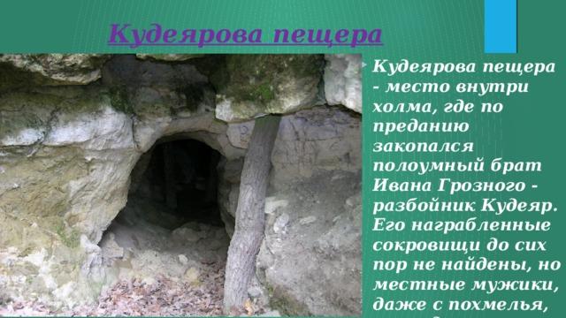 Кудеярова пещера Кудеярова пещера - место внутри холма, где по преданию закопался полоумный брат Ивана Грозного - разбойник Кудеяр. Его награбленные сокровищи до сих пор не найдены, но местные мужики, даже с похмелья, периодически находят старинные монетки.