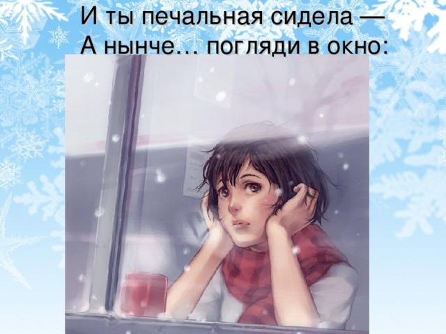 И ты печальная сидела —  А нынче… погляди в окно: