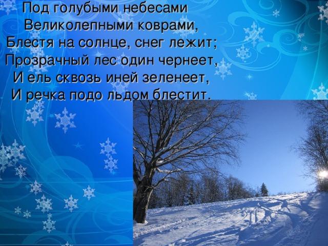 Под голубыми небесами  Великолепными коврами,  Блестя на солнце, снег лежит;  Прозрачный лес один чернеет,  И ель сквозь иней зеленеет,  И речка подо льдом блестит.