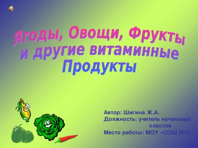 Автор: Шигина Ж.А. Должность: учитель начальных классов Место работы: МОУ «СОШ №7»