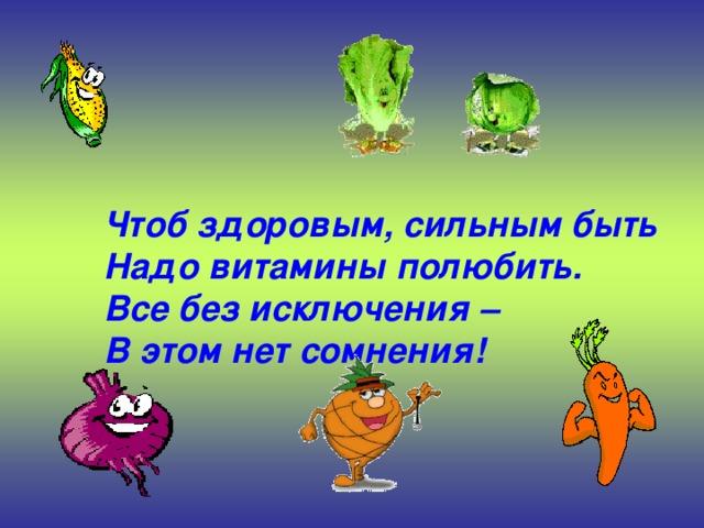 Чтоб здоровым, сильным быть  Надо витамины полюбить.  Все без исключения –  В этом нет сомнения!