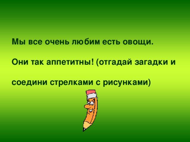 Мы все очень любим есть овощи.   Они так аппетитны! (отгадай загадки и   соедини стрелками с рисунками)