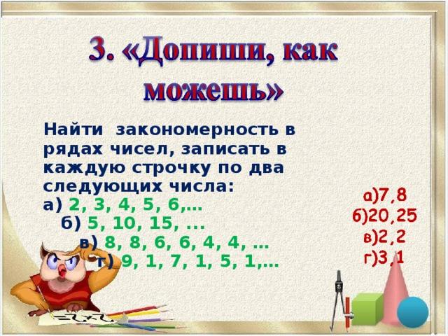 Найти закономерность в рядах чисел, записать в каждую строчку по два следующих числа: а) 2, 3, 4, 5, 6,…  б) 5, 10, 15, ...  в) 8, 8, 6, 6, 4, 4, …  г) 9, 1, 7, 1, 5, 1,…