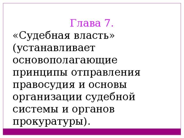 Глава 7.  «Судебная власть» (устанавливает основополагающие принципы отправления правосудия и основы организации судебной системы и органов прокуратуры).