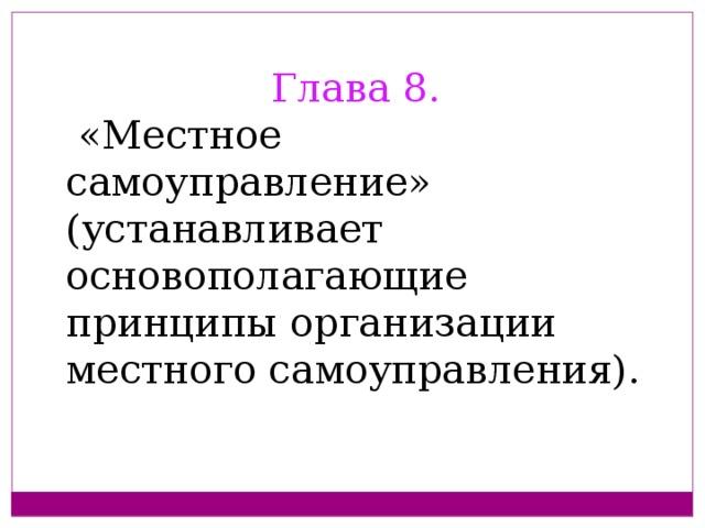 Глава 8.  «Местное самоуправление» (устанавливает основополагающие принципы организации местного самоуправления).