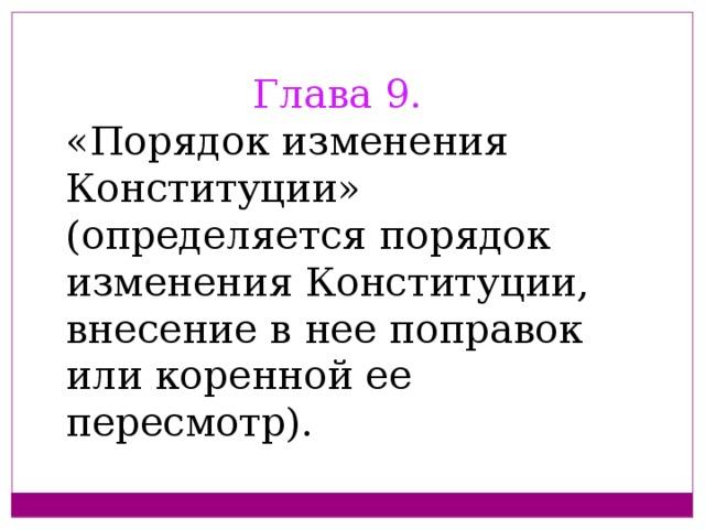 Глава 9. «Порядок изменения Конституции» (определяется порядок изменения Конституции, внесение в нее поправок или коренной ее пересмотр).