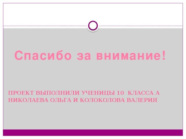 Проект выполнили ученицы 10 класса А Николаева Ольга и Колоколова Валерия Спасибо за внимание!
