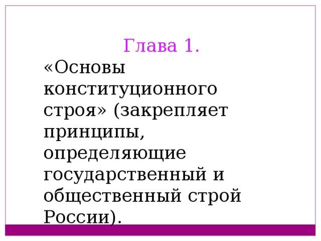 Глава 1. «Основы конституционного строя» (закрепляет принципы, определяющие государственный и общественный строй России).