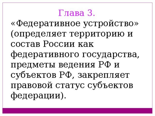 Глава 3. «Федеративное устройство» (определяет территорию и состав России как федеративного государства, предметы ведения РФ и субъектов РФ, закрепляет правовой статус субъектов федерации).