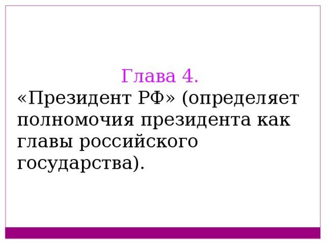 Глава 4. «Президент РФ» (определяет полномочия президента как главы российского государства).
