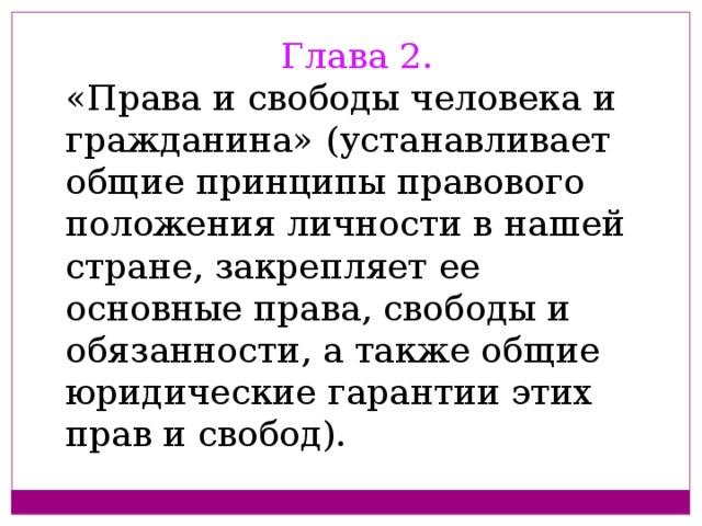 Глава 2. «Права и свободы человека и гражданина» (устанавливает общие принципы правового положения личности в нашей стране, закрепляет ее основные права, свободы и обязанности, а также общие юридические гарантии этих прав и свобод).