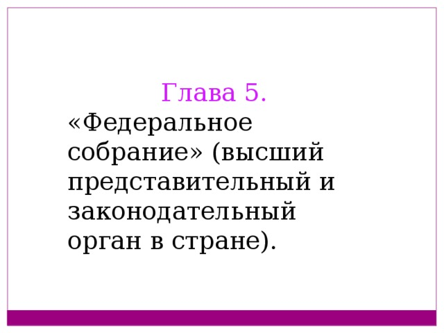 Глава 5.  «Федеральное собрание» (высший представительный и законодательный орган в стране).