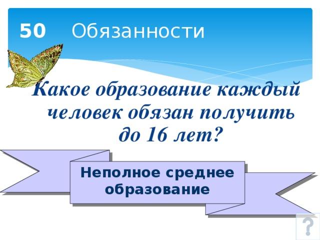 50 Обязанности Какое образование каждый человек обязан получить до 16 лет? Неполное среднее образование