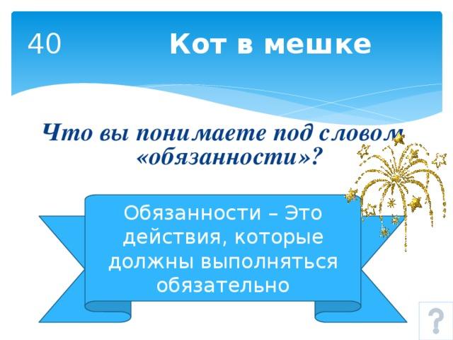 40 Кот в мешке Что вы понимаете под словом «обязанности»? Обязанности – Это действия, которые должны выполняться обязательно