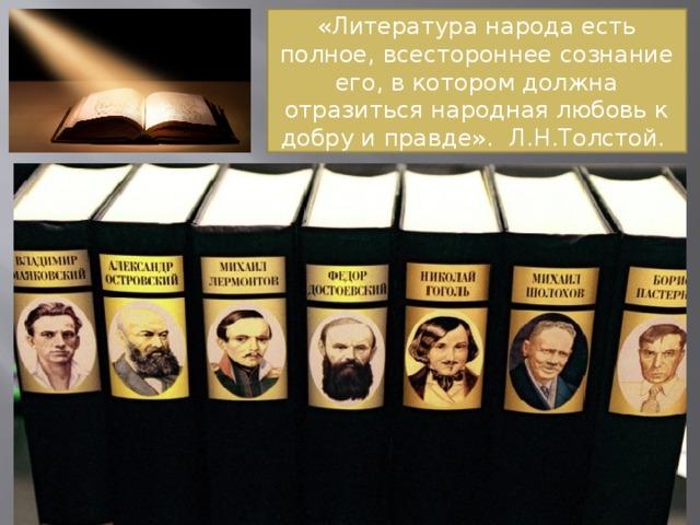 «Литература народа есть полное, всестороннее сознание его, в котором должна отразиться народная любовь к добру и правде». Л.Н.Толстой.