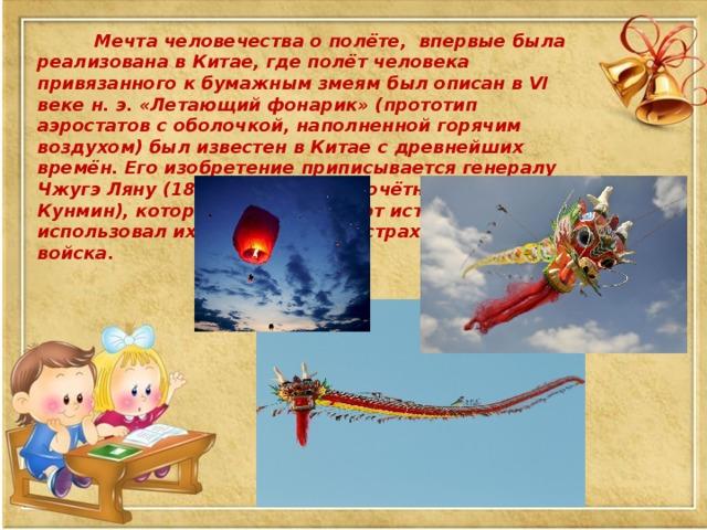 Мечта человечества о полёте, впервые была реализована в Китае, где полёт человека привязанного к бумажным змеям был описан в VI веке н. э. «Летающий фонарик» (прототип аэростатов с оболочкой, наполненной горячим воздухом) был известен в Китае с древнейших времён. Его изобретение приписывается генералу Чжугэ Ляну (180—234 гг. н. э., почётный титул Кунмин), который, как сообщают источники, использовал их, чтобы вселять страх во вражеские войска.