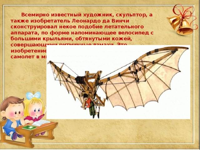 Всемирно известный художник, скульптор, а также изобретатель Леонардо да Винчи сконструировал некое подобие летательного аппарата, по форме напоминающее велосипед с большими крыльями, обтянутыми кожей, совершающими ритмичные взмахи. Это изобретение рассматривают как самый первый самолет в мире.