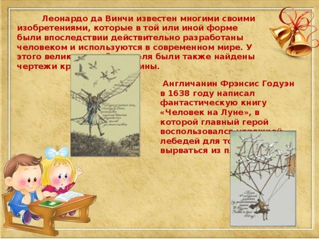 Леонардо да Винчи известен многими своими изобретениями, которые в той или иной форме были впоследствии действительно разработаны человеком и используются в современном мире. У этого великого изобретателя были также найдены чертежи крыльчатой машины.  Англичанин Фрэнсис Годуэн в 1638 году написал фантастическую книгу «Человек на Луне», в которой главный герой воспользовался упряжкой лебедей для того, чтобы вырваться из плена.