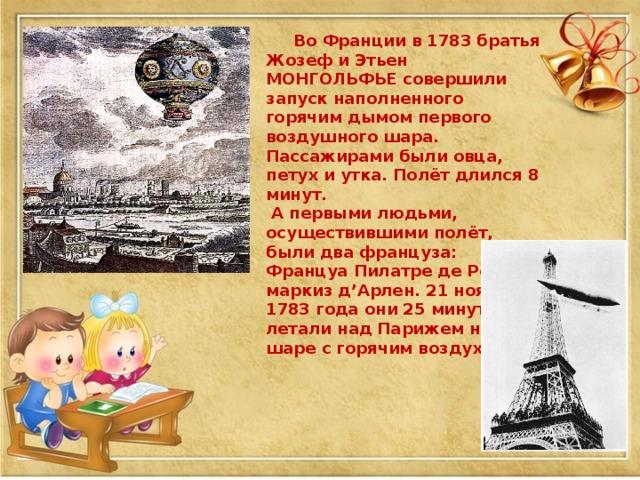 Во Франции в 1783 братья Жозеф и Этьен МОНГОЛЬФЬЕ совершили запуск наполненного горячим дымом первого воздушного шара. Пассажирами были овца, петух и утка. Полёт длился 8 минут.  А первыми людьми, осуществившими полёт, были два француза: Француа Пилатре де Розье и маркиз д'Арлен. 21 ноября 1783 года они 25 минут летали над Парижем на шаре с горячим воздухом.