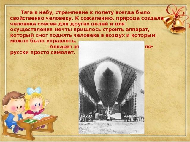 Тяга к небу, стремление к полету всегда было свойственно человеку. К сожалению, природа создала человека совсем для других целей и для осуществления мечты пришлось строить аппарат, который смог поднять человека в воздух и которым можно было управлять.  Аппарат этот называли аэроплан, по-русски просто самолет.