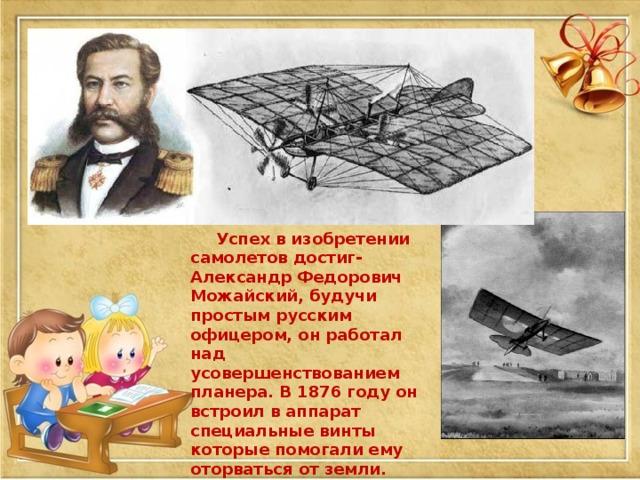 Успех в изобретении самолетов достиг- Александр Федорович Можайский, будучи простым русским офицером, он работал над усовершенствованием планера. В 1876 году он встроил в аппарат специальные винты которые помогали ему оторваться от земли.