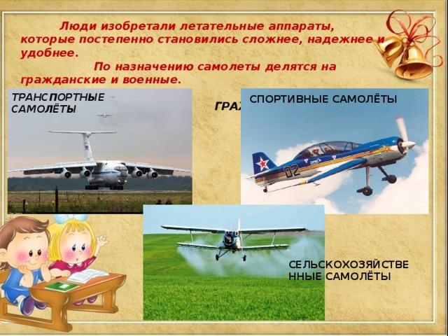 Люди изобретали летательные аппараты, которые постепенно становились сложнее, надежнее и удобнее.  По назначению самолеты делятся на гражданские и военные. .  ГРАЖДАНСКИЕ САМОЛЁТЫ ТРАНСПОРТНЫЕ САМОЛЁТЫ СПОРТИВНЫЕ САМОЛЁТЫ СЕЛЬСКОХОЗЯЙСТВЕННЫЕ САМОЛЁТЫ