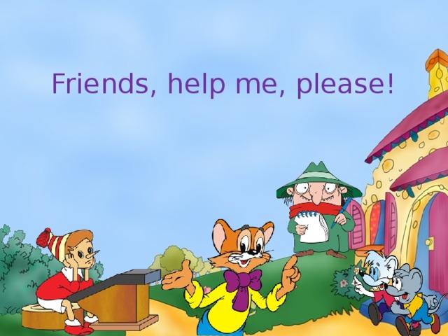 Friends, help me, please!