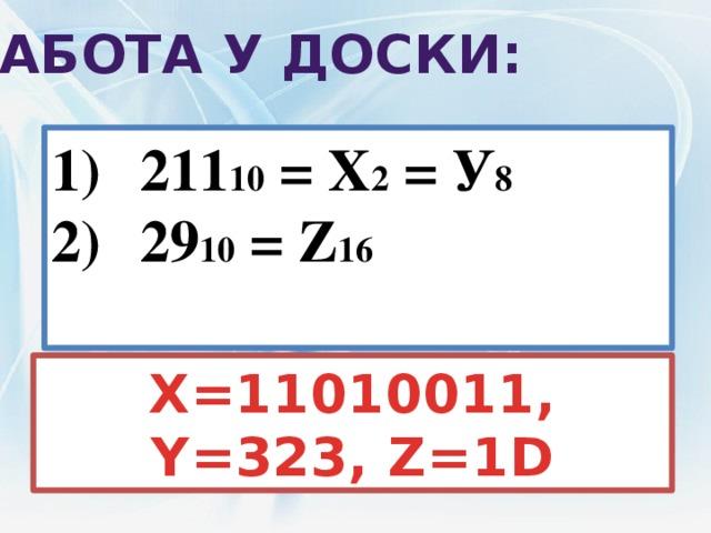 Работа у доски: 211 10 = Х 2 = У 8 29 10 = Z 16  X=11010011, Y=323, Z=1D