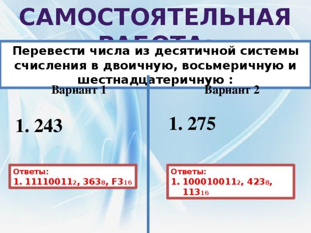 Самостоятельная работа: Перевести числа из десятичной системы счисления в двоичную, восьмеричную и шестнадцатеричную : Вариант 1 Вариант 2  275  243  Ответы: Ответы: