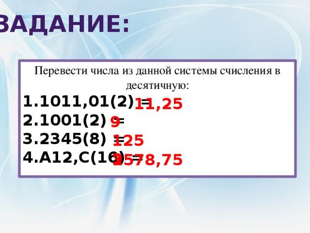 Задание: Перевести числа из данной системы счисления в десятичную: 1011,01(2) = 1001(2) = 2345(8) = A12,C(16) = 11,25 9 1253 2578,75