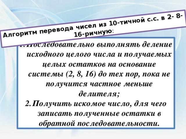 Алгоритм перевода чисел из 10-тичной с.с. в 2- 8- 16-ричную :