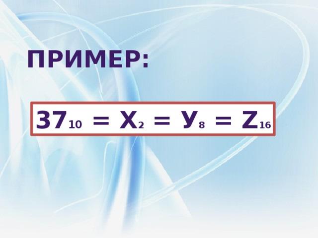 Пример: 37 10 = х 2 = У 8 = z 16