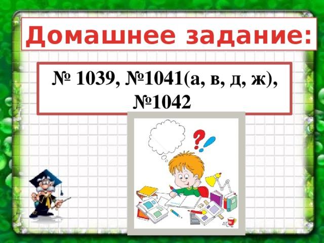 Домашнее задание: № 1039, №1041(а, в, д, ж), №1042