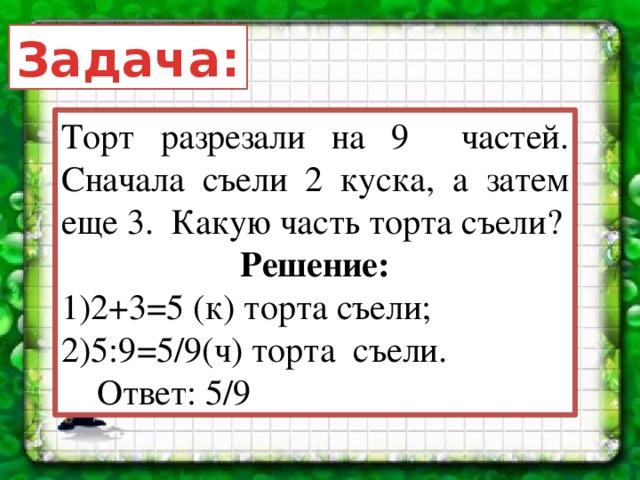 Задача: Торт разрезали на 9 частей. Сначала съели 2 куска, а затем еще 3. Какую часть торта съели? Решение: 2+3=5 (к) торта съели; 5:9=5/9(ч) торта съели.  Ответ: 5/9