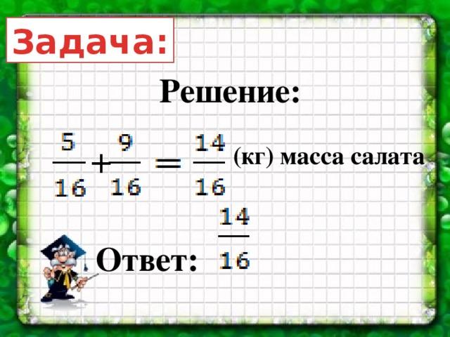 Задача: Решение: (кг) масса салата + Ответ: