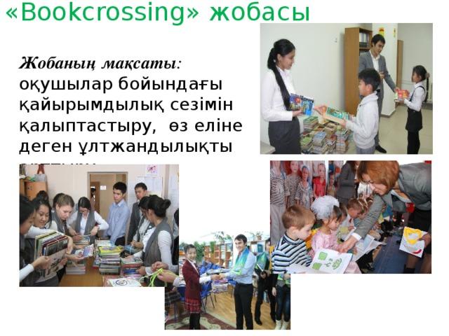 «Bookcrossing» жобасы Жобаның мақсаты : оқушылар бойындағы қайырымдылық сезімін қалыптастыру, өз еліне деген ұлтжандылықты арттыру