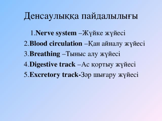 Денсаулыққа пайдалылығы   1. Nerve system – Жүйке жүйесі  2. Blood circulation – Қан айналу жүйесі  3. Breathing – Тыныс алу жүйесі  4. Digestive track – Ас қортыу жүйесі  5. Excretory track- Зәр шығару жүйесі