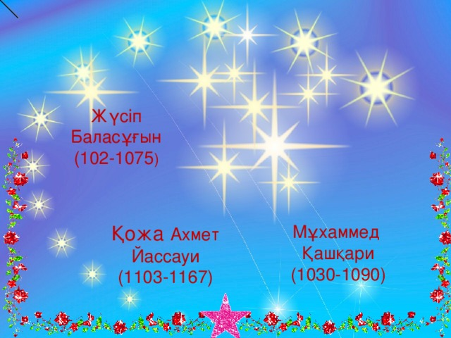 Жүсіп Баласұғын (102-1075 ) Мұхаммед Қашқари (1030-1090) Қожа  Ахмет Йассауи (1103-1167)