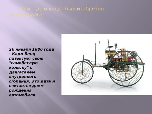 Кем, где и когда был изобретён автомобиль?   26 января 1886 года - Карл Бенц патентует свою