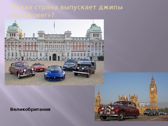 Какая страна выпускает джипы «Landrover»? Великобритания