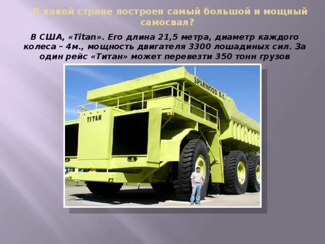 В какой стране построен самый большой и мощный самосвал? В США, «Titan». Его длина 21,5 метра, диаметр каждого колеса – 4м., мощность двигателя 3300 лошадиных сил. За один рейс «Титан» может перевезти 350 тонн грузов