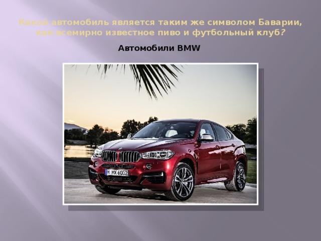 Какой автомобиль является таким же символом Баварии, как всемирно известное пиво и футбольный клуб ? Автомобили BMW