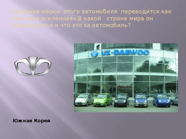Название марки этого автомобиля переводится как «Великая вселенная».В какой стране мира он производится и что это за автомобиль?  Южная Корея